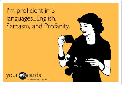 Funny Reminders Ecard: I'm proficient in 3 languages...English, Sarcasm, and Profanity.Definition, Accurate, Basic, So True, Absolutley, Bilingual, Totally Me, Agree, True Stories