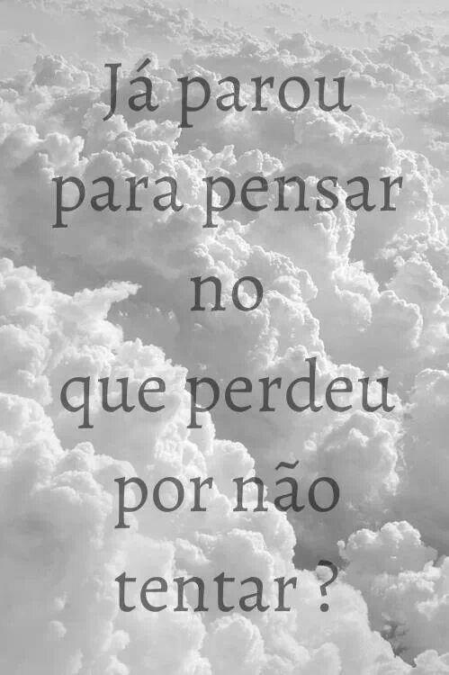 .Já parou para pensar no que perdeu por não tentar? // Ever wonder what lost by not trying?