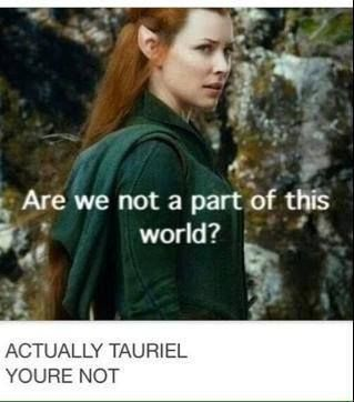 "NO YOURE NOT AT ALL!!!  Also makes me sad she says this after legolas says ""this is not our fight"" because they've copied this scene from the two towers when treebeard says ""this is not our war"" and Merry replies ""But you're part of this world! Aren't you?!"" And convinces them to fight."