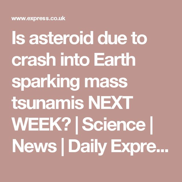 Is asteroid due to crash into Earth sparking mass tsunamis NEXT WEEK? | Science | News | Daily Express
