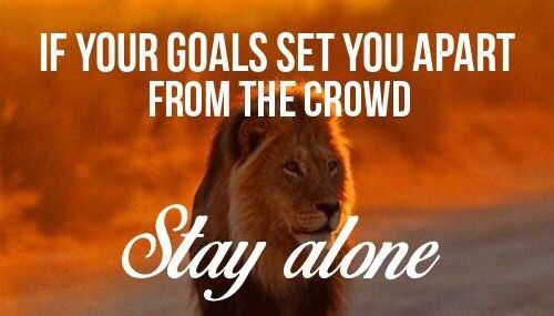 If your goals set you apart from the crowd, stay alone.