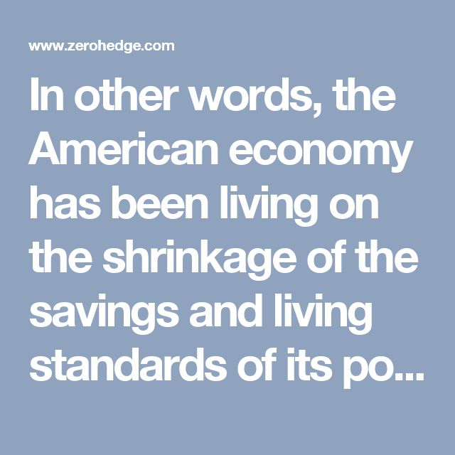 In other words, the American economy has been living on the shrinkage of the savings and living standards of its population.