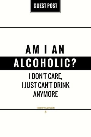 Guest Post: Am I An Alcoholic? I Don't Care, I Just Can't Drink Anymore…