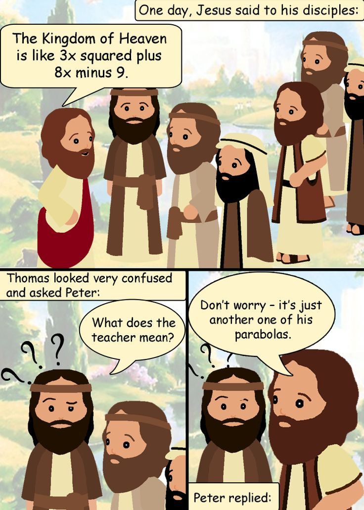 "One day, Jesus said to his disciples: ""The Kingdom of Heaven is like 3x squared plus 8x minus 9."" Thomas looked very confused and asked Peter: ""What does the teacher mean?"" Peter replied: ""Don't worry – it's just another one of his parabolas."" --- Follow My Math Jokes Board for more Math Humor: http://www.pinterest.com/mathfilefolder/math-jokes-humor/ #MathHumor #MathJokes"