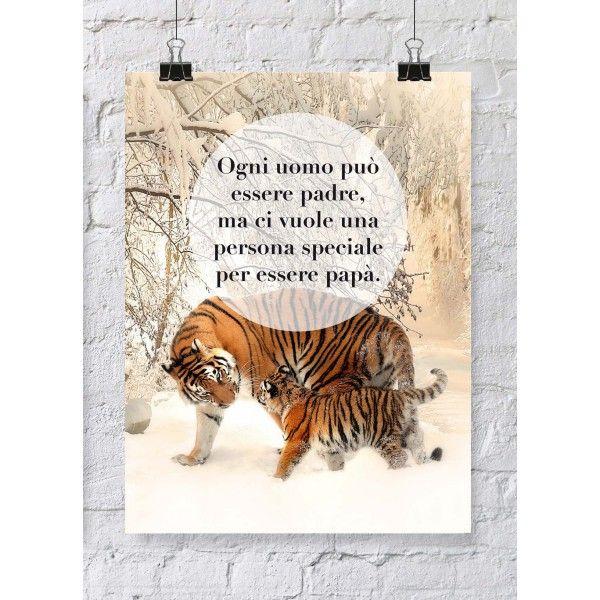 """Poster speciale per la #FestaDelPapà con aforisma e immagine di due tigri. """"Ogni uomo può essere padre ma ci vuole una persona speciale per essere papà"""". Una fantastica idea regalo per i papà a partire da euro 15,90."""