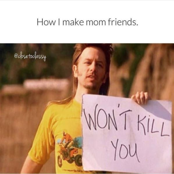 15 Memes About Making Mom Friends That Are Hilariously Relatable Friends Mom Mom Memes Parenting Memes