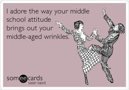 I adore the way your middle school attitude brings out your middle-aged wrinkles.