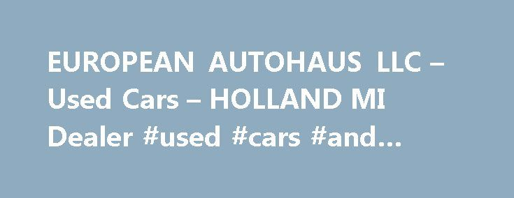 EUROPEAN AUTOHAUS LLC – Used Cars – HOLLAND MI Dealer #used #cars #and #trucks http://auto.nef2.com/european-autohaus-llc-used-cars-holland-mi-dealer-used-cars-and-trucks/  #autohaus # EUROPEAN AUTOHAUS, LLC – HOLLAND MI, 49424 We are West Michigan's largest pre owned VW and Audi Dealership and most of our vehicles are hand-picked, one owner lease returns. All of our cars inspected and serviced before they are placed on the lot for sale, so you can buy with confidence. Due to Continue…