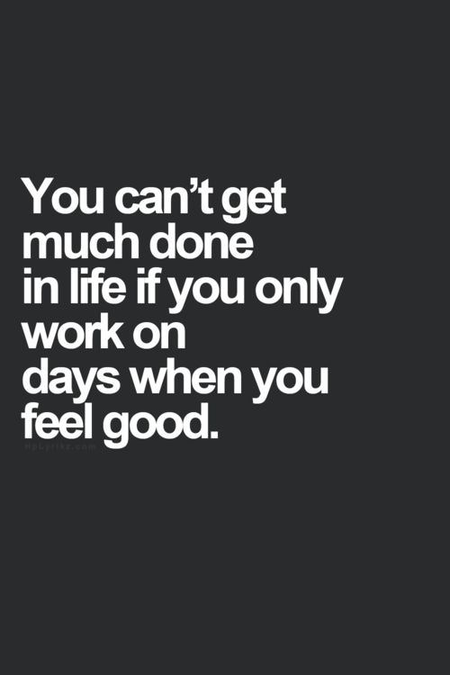 #MorningThought #Quote you can't get much done in life if you only work on days wen you feel good
