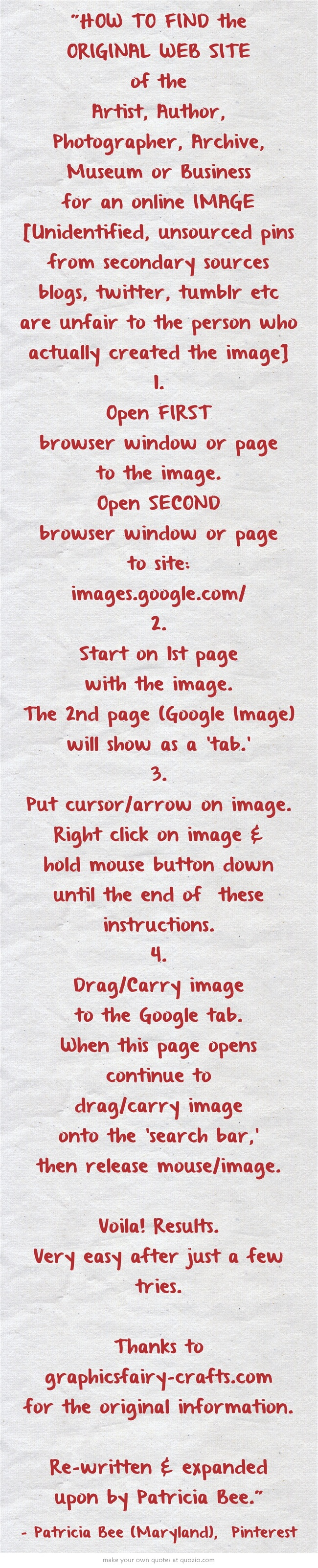HOW TO FIND the ORIGINAL WEB SITE of the Artist, Author, Photographer, Archive, Museum or Business for an online IMAGE. ... Graphics Fairy:  http://www.graphicsfairy-crafts.com/2012/03/how-to-find-original-source-of-image-on.html ... Google Image Search Page: http://images.google.com/ Check the link before you repin. Edit pins so to link to the ORIGINAL online website -where it was FIRST posted!