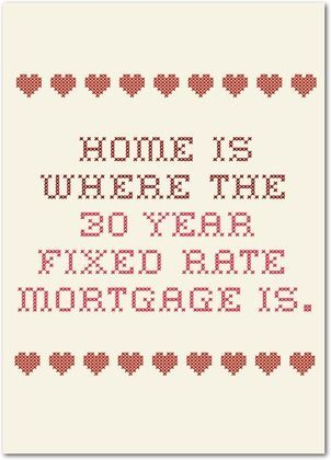 We didn't get a 30 year mortgage but.....Home is where the fixed mortgage rate it. LOL
