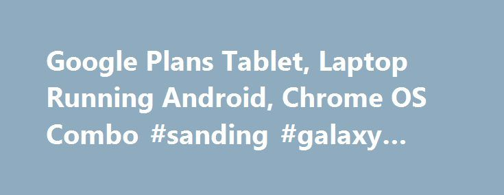 Google Plans Tablet, Laptop Running Android, Chrome OS Combo #sanding #galaxy #tablet http://tablet.remmont.com/google-plans-tablet-laptop-running-android-chrome-os-combo-sanding-galaxy-tablet/  Google Plans Tablet and Laptop Running Android, Chrome OS Hybrid The company is reportedly developing a Pixel laptop and a Nexus tablet both featuring Andromeda, which combines Android and Chrome OS features. Google is reportedly developing a new Pixel laptop computer and a Nexus tablet featuring an…