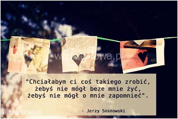 Chciałabym ci coś takiego zrobić, żebyś nie mógł beze mnie żyć, żebyś nie mógł o mnie zapomnieć. Jerzy Sosnowski   #SosnowskiJerzy,  #Miłość, #Wspomnieniaipamięć, #Życie