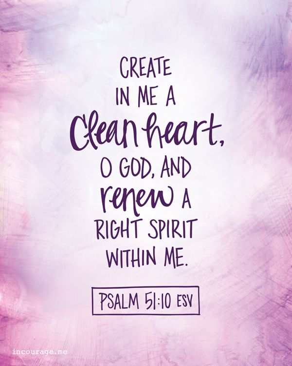 Psalm 51:10 (NKJV) ~~  Create in me a clean heart, O God, And renew a steadfast spirit within me.  ~~ Share It: Free Resources for You to Share