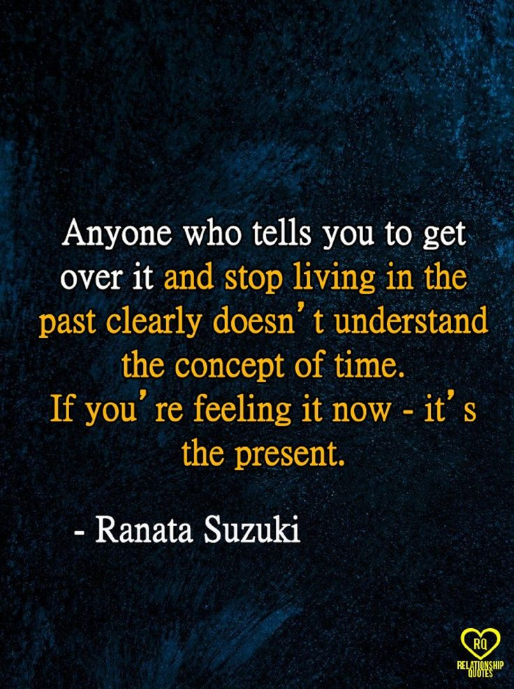 """Anyone who tells you to get over it and stop living in the past clearly doesn't understand the concept of time. If you're feeling it now - it's the present."" - Ranata Suzuki * Relationship Quotes image * lost, tumblr, love, relationship, beautiful, words, quotes, story, quote, sad, breakup, broken heart, heartbroken, loss, unrequited, depression, depressed, positive, inspiring, inspirational, typography, written, writing, poetry, prose, poem * pinterest.com/ranatasuzuki"