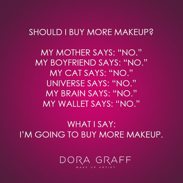 "Quote - ""Should I buy more makeup? My mother says: ""No"", my boyfriend says: ""No"", my cat says: ""No"", universe says: ""No"", my brain says: ""No"", My wallet says: ""No"". What I say: I'm going to buy more makeup."