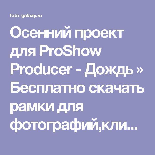 Осенний проект для ProShow Producer - Дождь » Бесплатно скачать рамки для фотографий,клипарт,шрифты,шаблоны для Photoshop,костюмы,рамки для фотошопа,обои,фоторамки,DVD обложки,футажи,свадебные футажи,детские футажи,школьные футажи,видеоредакторы,видеоуроки,скрап-наборы