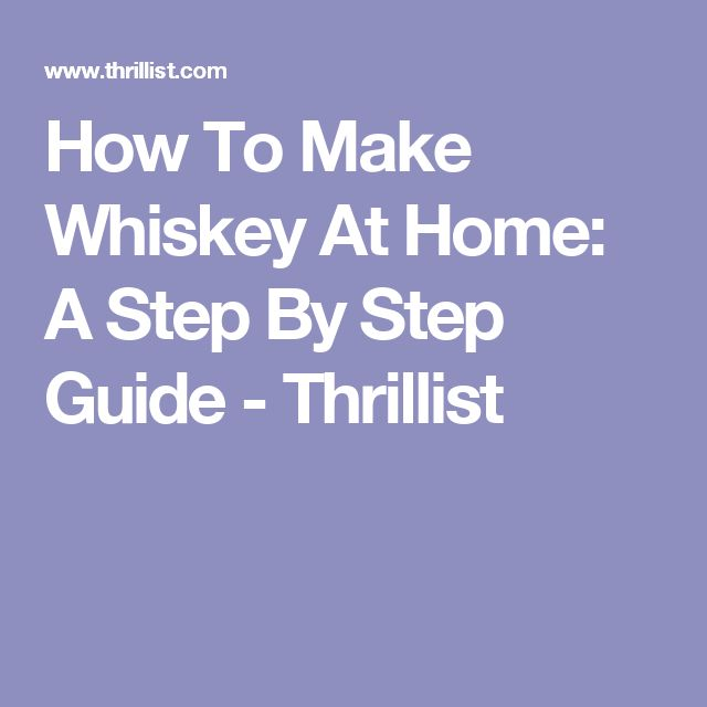 How To Make Whiskey At Home: A Step By Step Guide - Thrillist