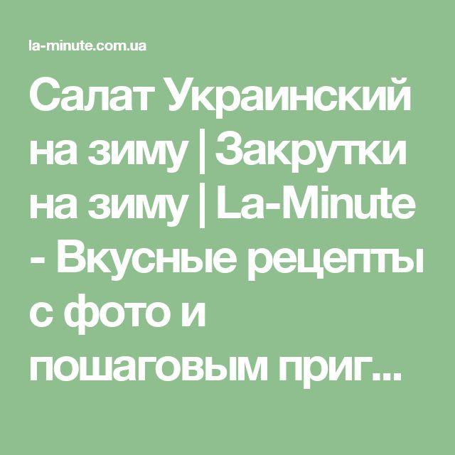 Салат Украинский на зиму | Закрутки на зиму | La-Minute - Вкусные рецепты с фото и пошаговым приготовлением !