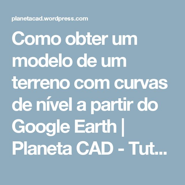 Como obter um modelo de um terreno com curvas de nível a partir do Google Earth    Planeta CAD - Tutoriais CAD para todos