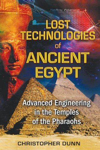 Lost Technologies of Ancient Egypt: Advanced Engineering in the Temples of the Pharaohs by Christopher Dunn