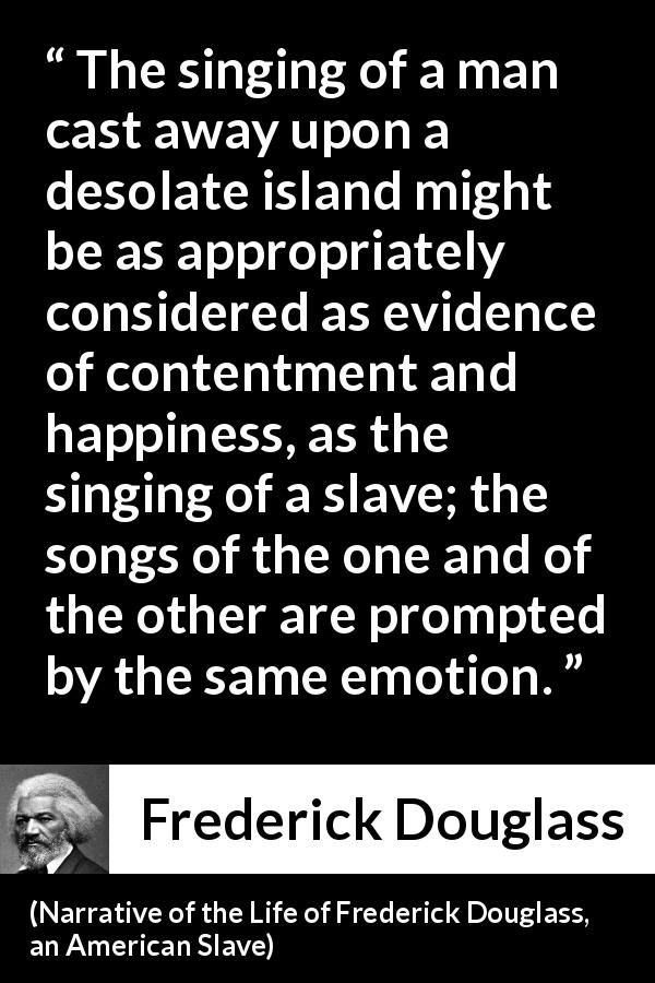 Frederick Douglass - Narrative of the Life of Frederick Douglass, an American Slave - The singing of a man cast away upon a desolate island might be as appropriately considered as evidence of contentment and happiness, as the singing of a slave; the songs of the one and of the other are prompted by the same emotion.