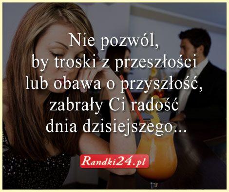 Nie pozwól, by troski z przeszłości lub obawa i przyszłość, zabrały Ci radość dnia dzisiejszego... Randki24.pl