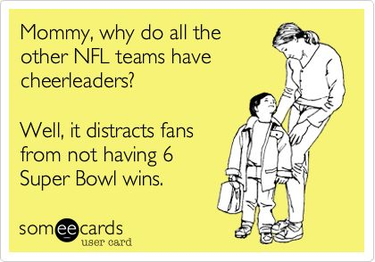 Funny Sports Ecard: Mommy, why do all the other NFL teams have cheerleaders? Well, it distracts fans from not having 6 Super Bowl wins.