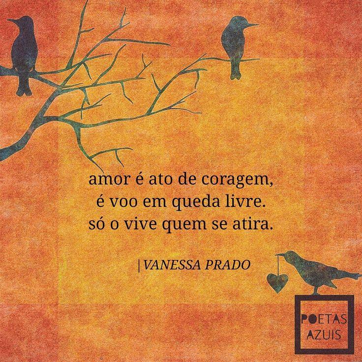 Amor é ato de coragem, o voo em queda livre, só o vive quem se atira.