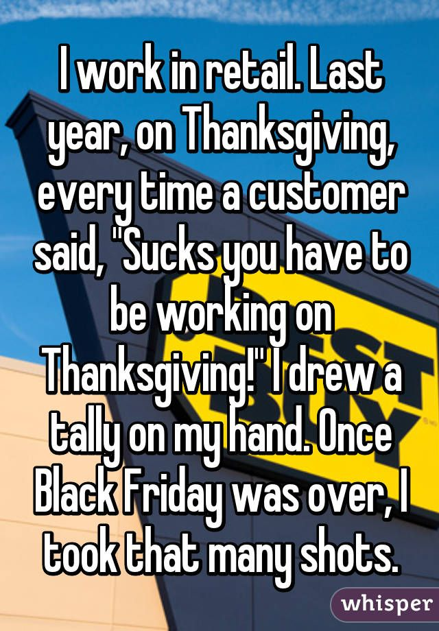 "I work in retail. Last year, on Thanksgiving, every time a customer said, ""Sucks you have to be working on Thanksgiving!"" I drew a tally on my hand. Once Black Friday was over, I took that many shots."