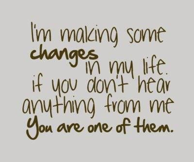 I'm making some changes in my life. If you don't head anything from me YOU ARE ONE OF THEM.