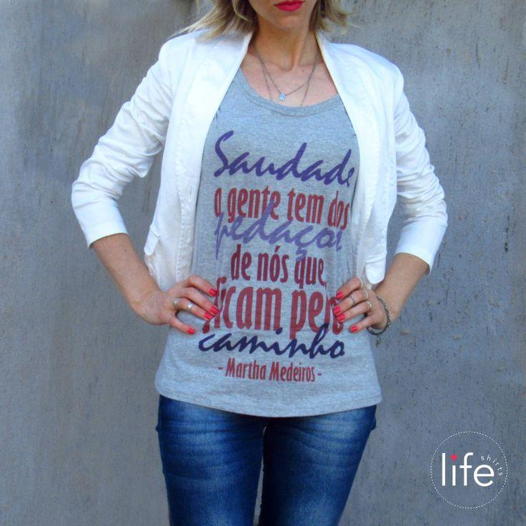 """Look Life Saudade! Camiseta personalizada com a frase da jornalista, escritora e poetisa Martha Medeiros. """"Saudade a gente tem dos pedaços de nós que ficam pelo caminho"""". T-shirt exclusiva!"""