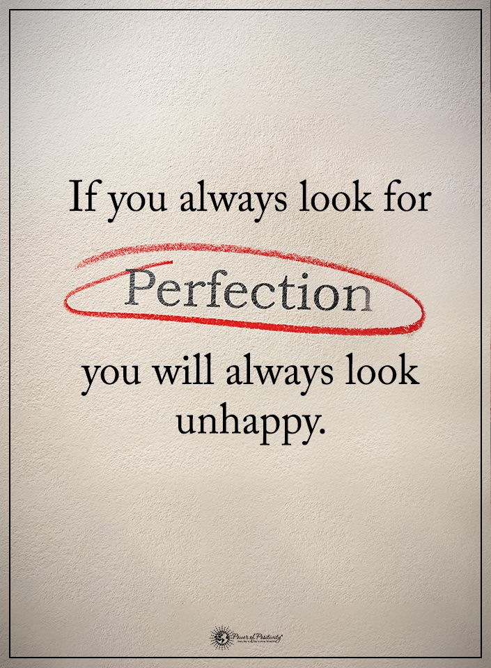 If you always look for PERFECTION you will always look unhappy.