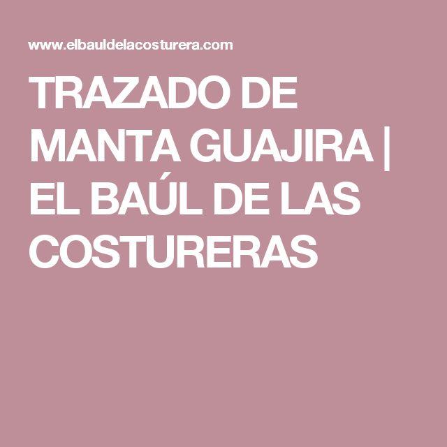 TRAZADO DE MANTA GUAJIRA         |          EL BAÚL DE LAS COSTURERAS