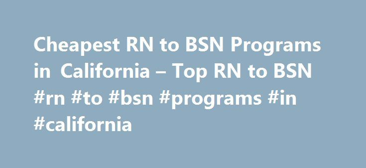 Cheapest RN to BSN Programs in California – Top RN to BSN #rn #to #bsn #programs #in #california http://minnesota.remmont.com/cheapest-rn-to-bsn-programs-in-california-top-rn-to-bsn-rn-to-bsn-programs-in-california/  # Cheapest RN to BSN Programs in California By Jonathan Beachy Registered nurses wishing to advance their careers can do so by obtaining more education. The best way to do so is by earning a Bachelor of Science in Nursing (BSN) through and affordable RN to BSN program. Because…