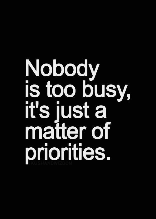 """Nobody is too busy, it's just a matter of priorities."" Apparently,  I'm not as important as I thought I was, or as I hoped I was..."