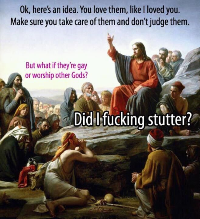 """Ok here's an idea. You love them, like I loved you. Make sure you take care of them and don't judge them.""    But what if they're gay or worship other Gods?    ""Did I fucking stutter?"" ~ Jesus"
