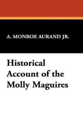 Historical Account of the Molly Maguires, by A. Monroe Aurand, Jr. (Hardcover)