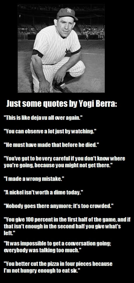 Yogi Berra-- Wow, wonder where it came from.  Make you laugh out loud, always a bit of hidden, homespun wisdom.