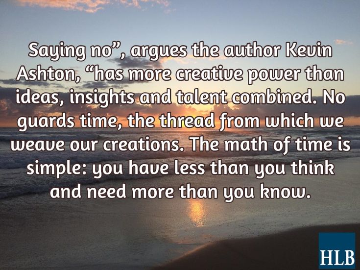 """Saying no"""", argues the author Kevin Ashton, """"has more creative power than ideas, insights and talent combined. No guards time, the thread from which we weave our creations. The math of time is simple: you have less than you think and need more than you know."""