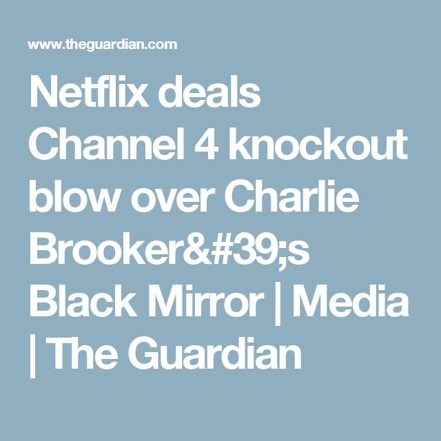 Netflix deals Channel 4 knockout blow over Charlie Brooker's Black Mirror | Media | The Guardian