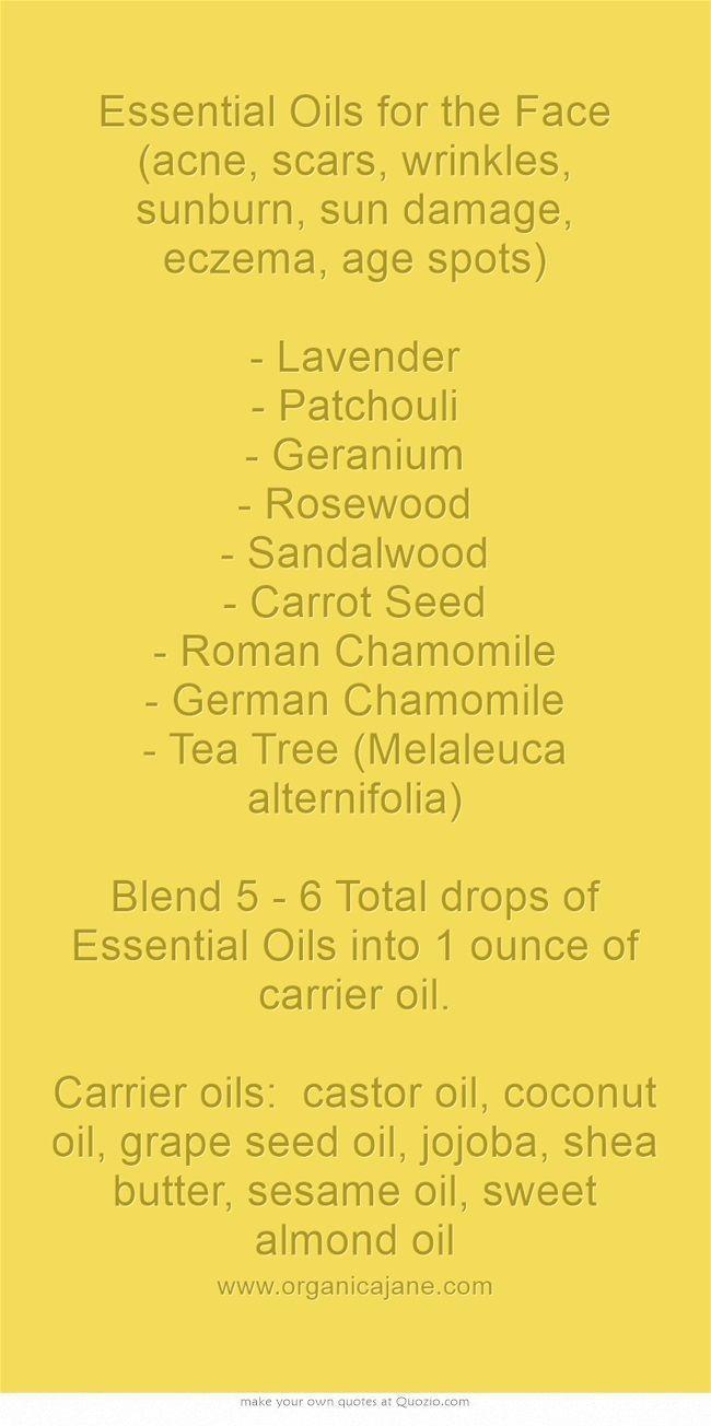 Essential Oils for the Face (acne, scars, wrinkles, sunburn, sun damage, eczema, age spots) - Lavender - Patchouli - Geranium - Rosewood - Sandalwood - Carrot Seed - Roman Chamomile - German Chamomile - Tea Tree (Melaleuca alternifolia) Blend 5 - 6 Total drops of Essential Oils into 1 ounce of carrier oil. Carrier oils: castor oil, coconut oil, grape seed oil, jojoba, shea butter, sesame oil, sweet almond oil #homemadewrinklecreamssheabutter
