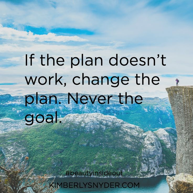 If the plan doesn't work, change the plan. Never the goal.