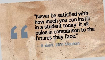 """Never be satisfied with how much you can instill in a student today: it all pales in comparison to the futures they face."" Robert John Meehan"