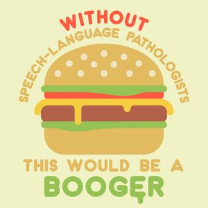 Without speech-language pathologists, this would be a booger! Just some Peachie Speechie humor :) Check this out with more of your favorite SLPTees at peachiespeechie.com
