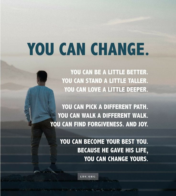 You can change. Because He gave His life, you can change yours.