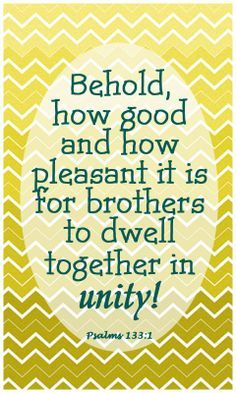 Psalm 133:1 (NASB) - Behold, how good and how pleasant it is For brothers to dwell together in unity!