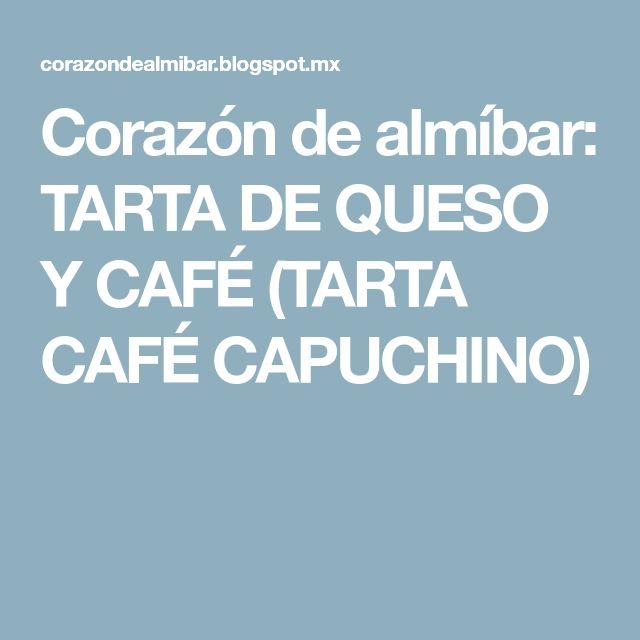 Corazón de almíbar: TARTA DE QUESO Y CAFÉ (TARTA CAFÉ CAPUCHINO)