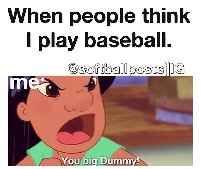 """It's the opposite for me, I'm a girl, and I play baseball. Everyone's always like """"when's your next softball game"""" and I'm just like I DONT PLAY SOFTBALL!!!!!! It drives me nuts.... Just because I'm a girl doesn't mean I can't play baseball!!! But, I live with it!!! Although I wish I didn't have to!"""