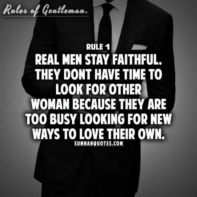 Real men stay faithful. They dont have time to look for other woman because they are too busy looking for new ways to love their own.